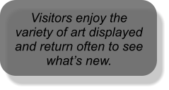 Visitors enjoy the variety of art displayed and return often to see what's new.